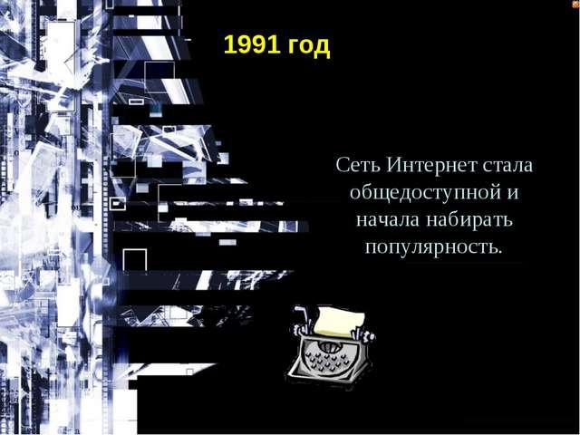 Сеть Интернет стала общедоступной и начала набирать популярность. 1991 год