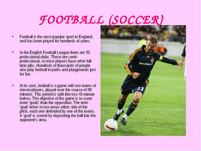 FOOTBALL (SOCCER) Football is the most popular sport in England, and has been...