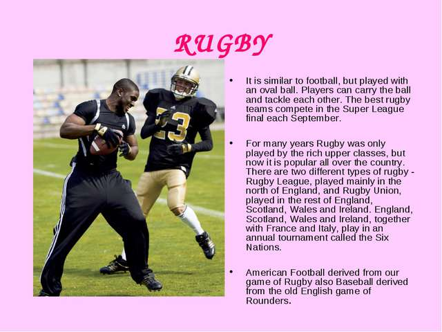 RUGBY It is similar to football, but played with an oval ball. Players can ca...