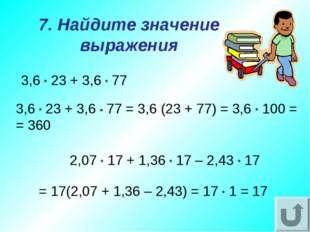 7. Найдите значение выражения 3,6 * 23 + 3,6 * 77 2,07 * 17 + 1,36 * 17 – 2,4