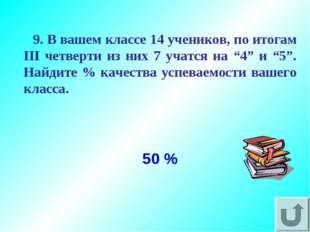 50 % 9. В вашем классе 14 учеников, по итогам III четверти из них 7 учатся на