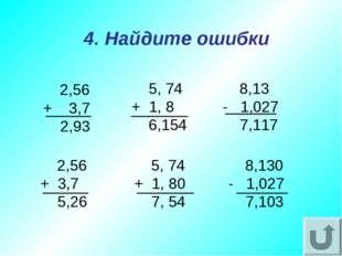2,56 + 3,7 2,93 4. Найдите ошибки 8,13 - 1,027 7,117 5, 74 + 1, 8 6,154 2,56