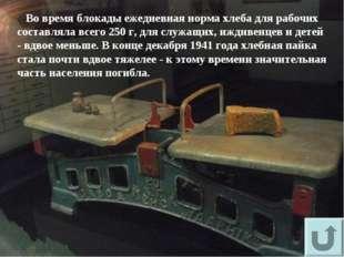 Во время блокады ежедневная норма хлеба для рабочих составляла всего 250 г,