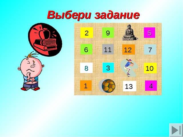 Выбери задание 8 10 7 2 9 4 1 3 5 13 12 11 6