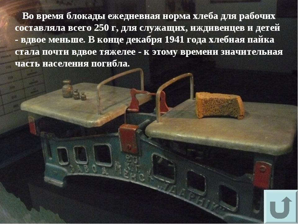 Во время блокады ежедневная норма хлеба для рабочих составляла всего 250 г,...