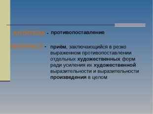 КОНТРАСТ - приём, заключающийся в резко выраженном противопоставлении отдель