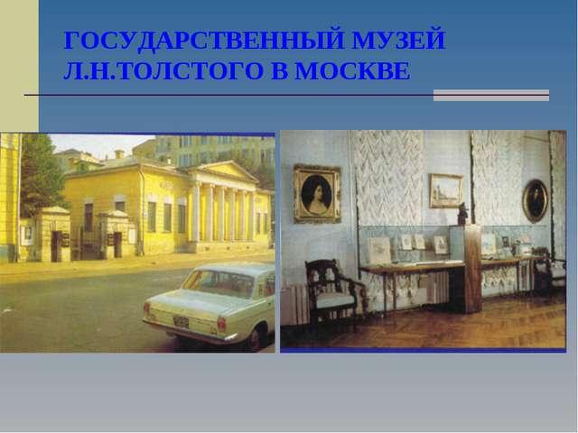 ГОСУДАРСТВЕННЫЙ МУЗЕЙ Л.Н.ТОЛСТОГО В МОСКВЕ