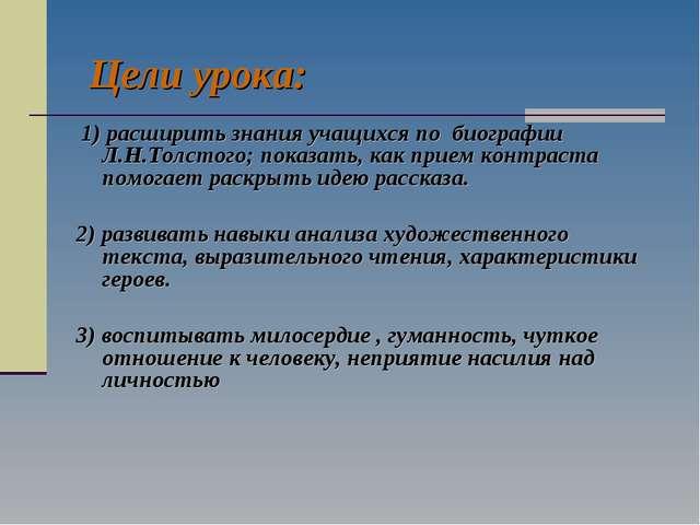 Цели урока: 1) расширить знания учащихся по биографии Л.Н.Толстого; показать,...