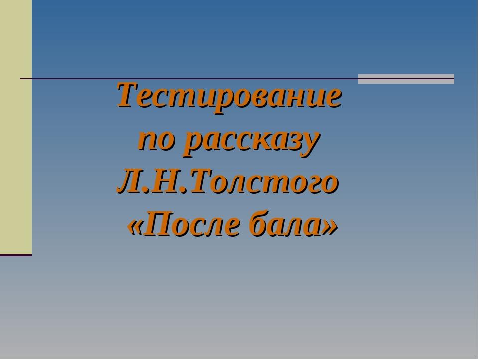 Тестирование по рассказу Л.Н.Толстого «После бала»