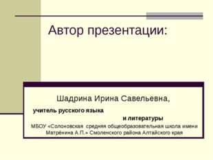 Автор презентации: Шадрина Ирина Савельевна, учитель русского языка и литерат