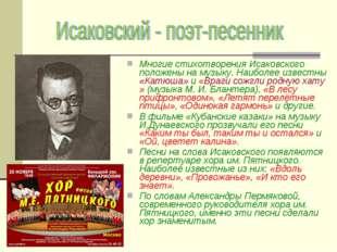 Многие стихотворения Исаковского положены на музыку. Наиболее известны «Катюш