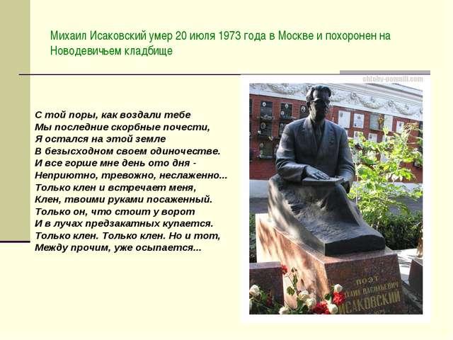 Михаил Исаковский умер 20 июля 1973 года в Москве и похоронен на Новодевичьем...