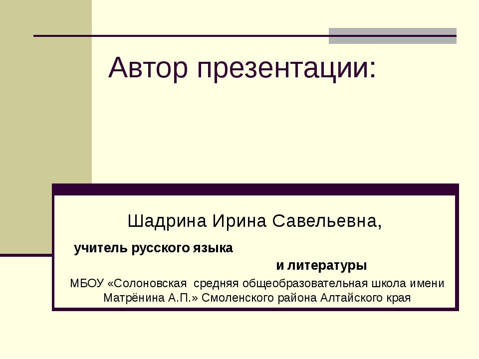 Автор презентации: Шадрина Ирина Савельевна, учитель русского языка и литерат...