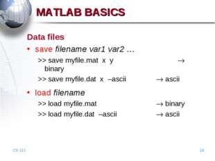 CS 111 * MATLAB BASICS Data files save filename var1 var2 … >> save myfile.ma