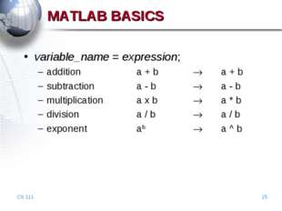 CS 111 * MATLAB BASICS variable_name = expression; addition		a + b		 	a + b