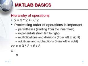 CS 111 * MATLAB BASICS Hierarchy of operations x = 3 * 2 + 6 / 2 Processing o