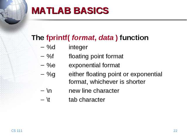 CS 111 * MATLAB BASICS The fprintf( format, data ) function %d	integer %f	flo...
