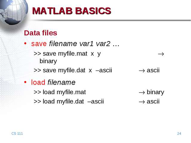 CS 111 * MATLAB BASICS Data files save filename var1 var2 … >> save myfile.ma...