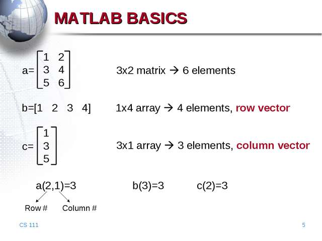 CS 111 * MATLAB BASICS 1 2 3 4 5 6 a= 3x2 matrix  6 elements b=[1 2 3 4] 1x4...