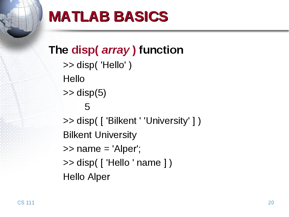 CS 111 * MATLAB BASICS The disp( array ) function >> disp( 'Hello' ) Hello >>...
