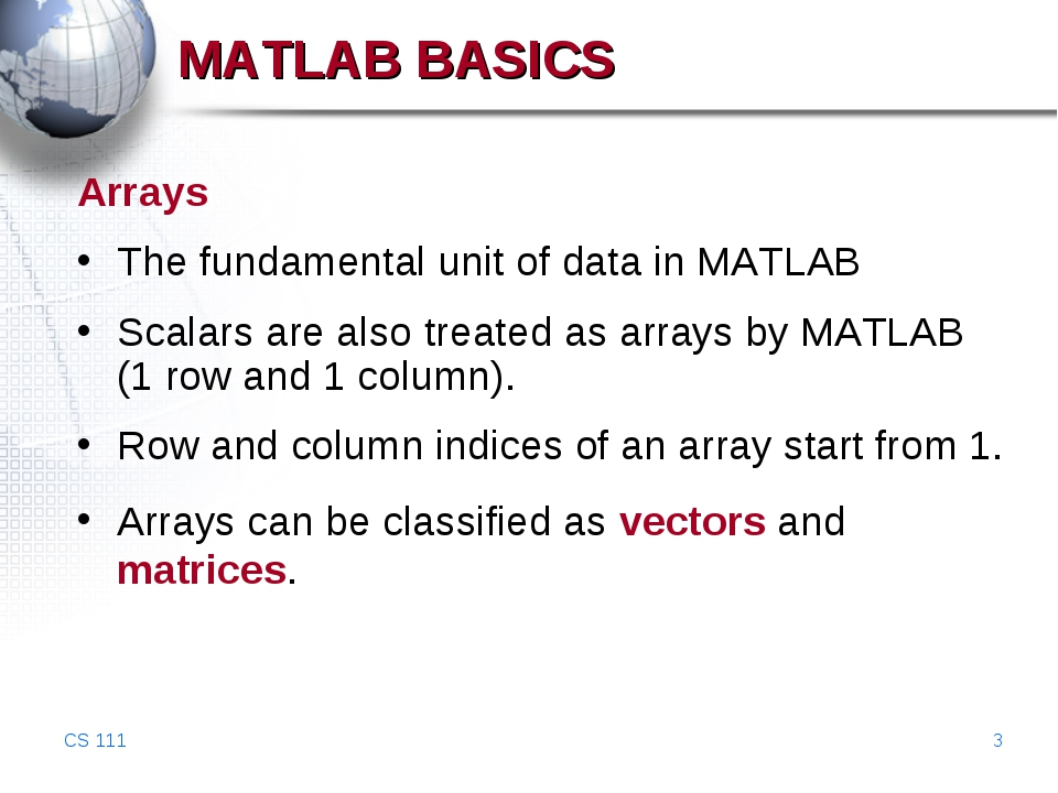 CS 111 * MATLAB BASICS Arrays The fundamental unit of data in MATLAB Scalars...