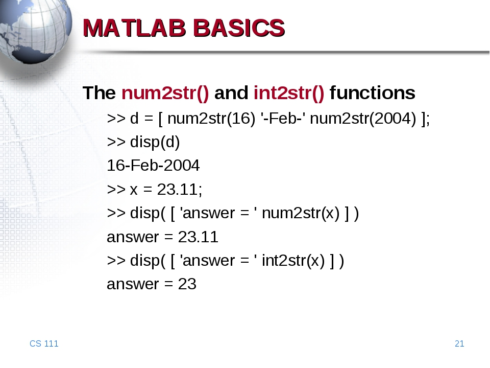 CS 111 * MATLAB BASICS The num2str() and int2str() functions >> d = [ num2str...