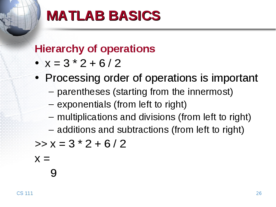CS 111 * MATLAB BASICS Hierarchy of operations x = 3 * 2 + 6 / 2 Processing o...