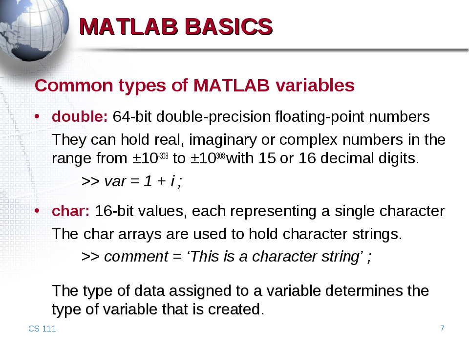 CS 111 * MATLAB BASICS Common types of MATLAB variables double: 64-bit double...