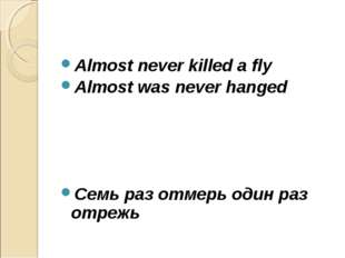 Almost never killed a fly Almost was never hanged Cемь раз отмерь один раз от
