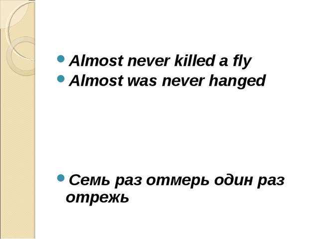 Almost never killed a fly Almost was never hanged Cемь раз отмерь один раз от...