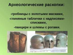 Археологические раскопки: -гробницы с золотыми масками, -глиняные таблички с