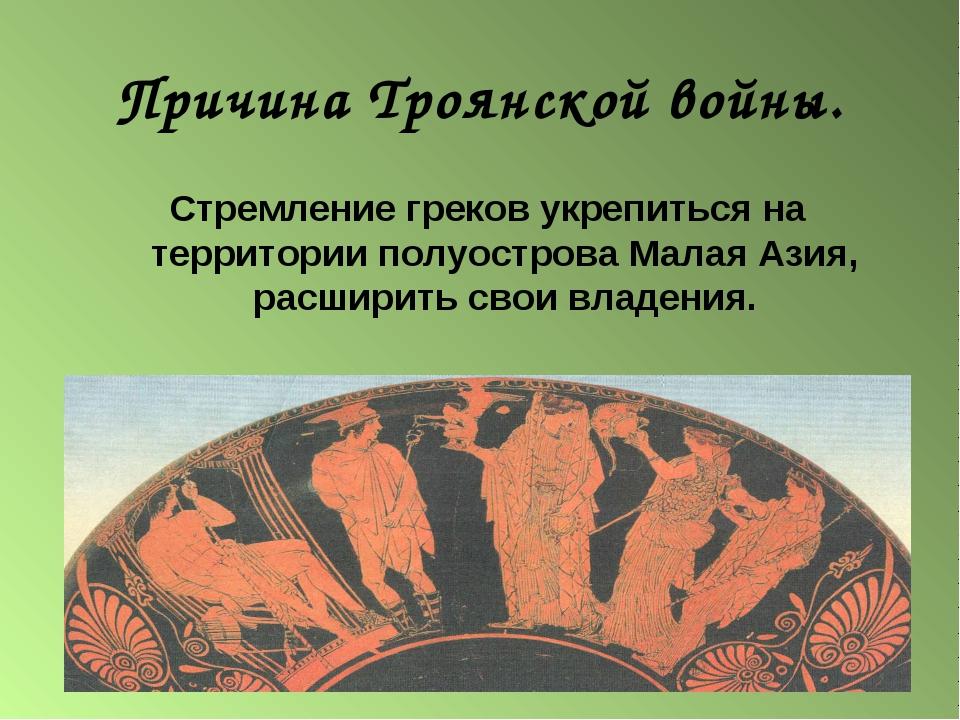Причина Троянской войны. Стремление греков укрепиться на территории полуостро...
