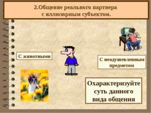 2.Общение реального партнера с иллюзорным субъектом. С животными Охарактеризу