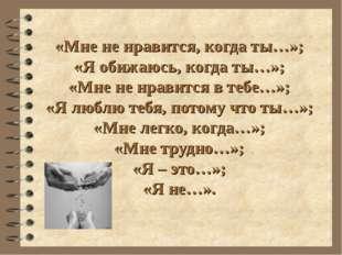 «Мне не нравится, когда ты…»; «Я обижаюсь, когда ты…»; «Мне не нравится в теб