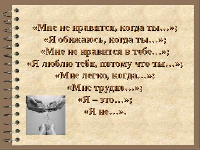 «Мне не нравится, когда ты…»; «Я обижаюсь, когда ты…»; «Мне не нравится в теб...