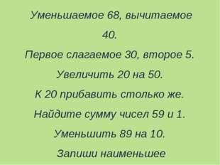 Уменьшаемое 68, вычитаемое 40. Первое слагаемое 30, второе 5. Увеличить 20 на