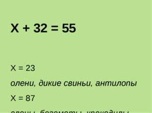 Х + 32 = 55 Х = 23 олени, дикие свиньи, антилопы Х = 87 слоны, бегемоты, крок