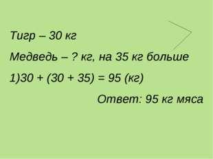 Тигр – 30 кг Медведь – ? кг, на 35 кг больше 30 + (30 + 35) = 95 (кг) Ответ: