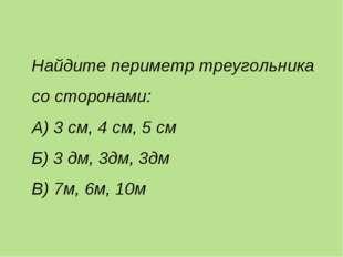 Найдите периметр треугольника со сторонами: А) 3 см, 4 см, 5 см Б) 3 дм, 3дм,