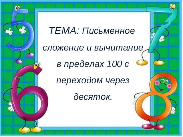 ТЕМА: Письменное сложение и вычитание в пределах 100 с переходом через десяток.
