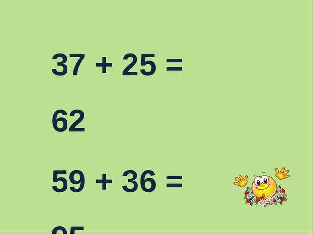 37 + 25 = 62 59 + 36 = 95 61 – 47 =14