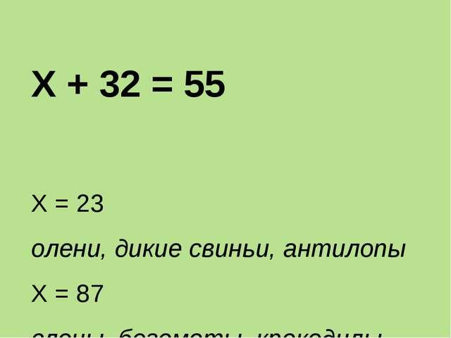 Х + 32 = 55 Х = 23 олени, дикие свиньи, антилопы Х = 87 слоны, бегемоты, крок...