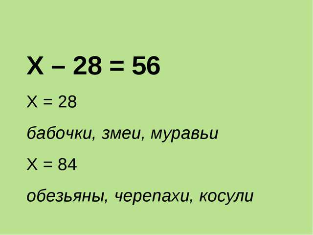 Х – 28 = 56 Х = 28 бабочки, змеи, муравьи Х = 84 обезьяны, черепахи, косули