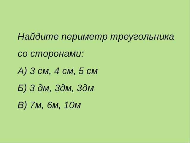 Найдите периметр треугольника со сторонами: А) 3 см, 4 см, 5 см Б) 3 дм, 3дм,...