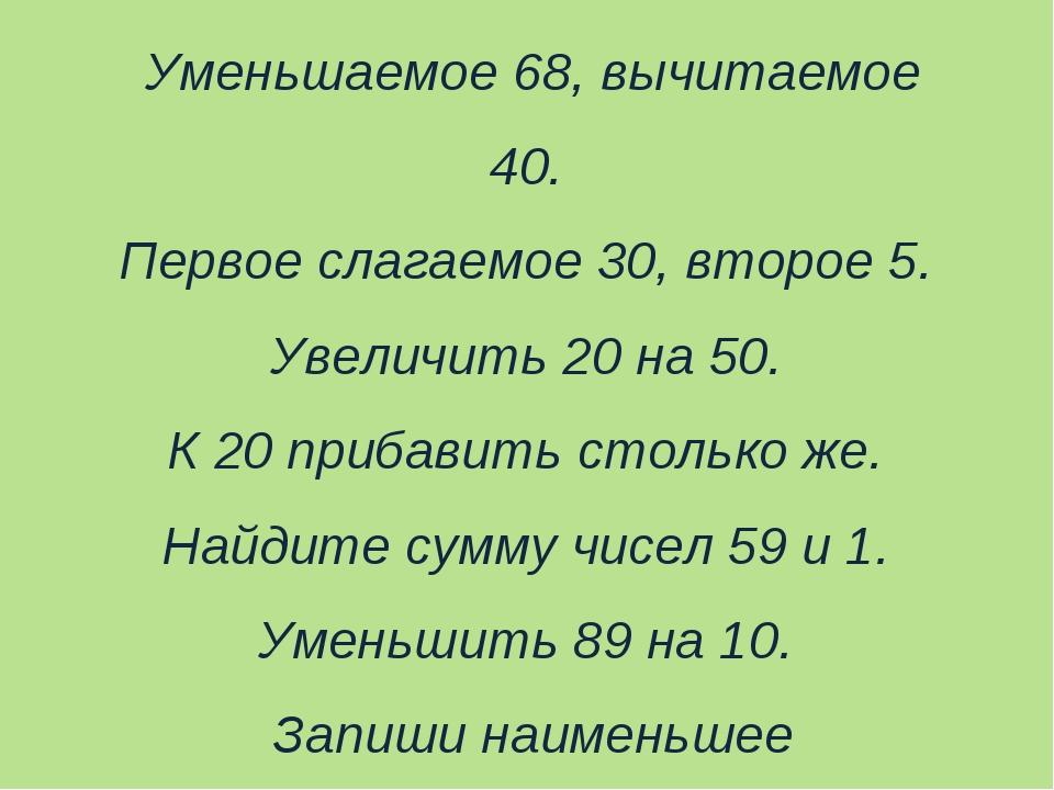 Уменьшаемое 68, вычитаемое 40. Первое слагаемое 30, второе 5. Увеличить 20 на...