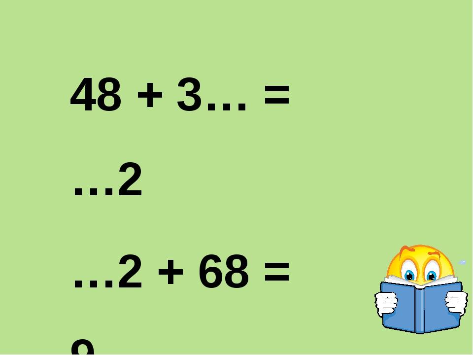 48 + 3… = …2 …2 + 68 = 9… 7… - 47 = …4