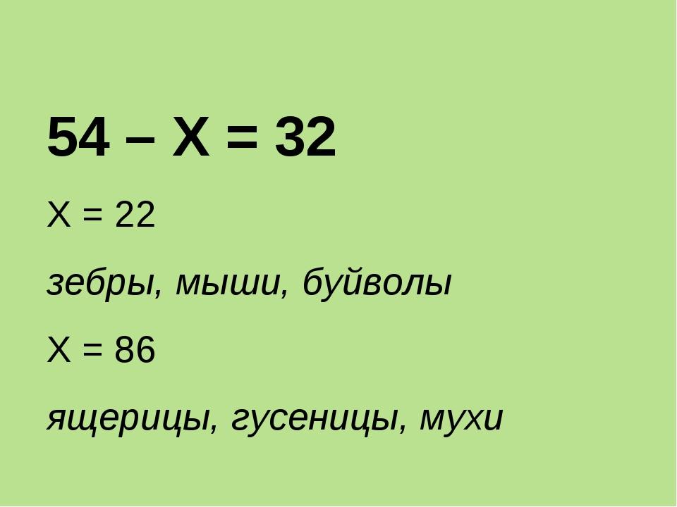 54 – Х = 32 Х = 22 зебры, мыши, буйволы Х = 86 ящерицы, гусеницы, мухи