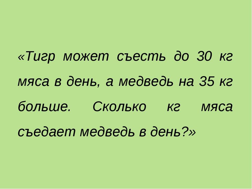 «Тигр может съесть до 30 кг мяса в день, а медведь на 35 кг больше. Сколько к...