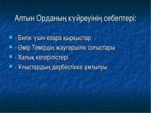 Алтын Орданың күйреуінің себептері: - Билік үшін өзара қырқыстар - Әмір Темір