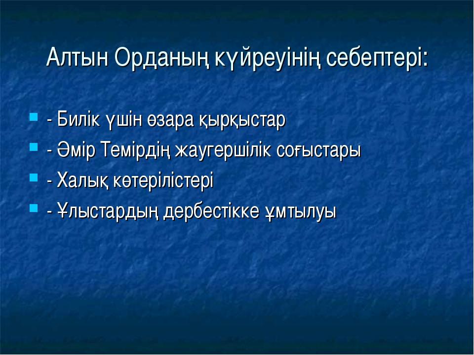 Алтын Орданың күйреуінің себептері: - Билік үшін өзара қырқыстар - Әмір Темір...
